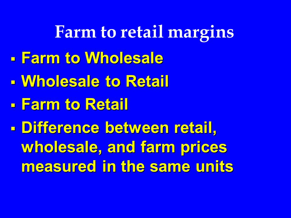 Farm to retail margins  Farm to Wholesale  Wholesale to Retail  Farm to Retail  Difference between retail, wholesale, and farm prices measured in the same units