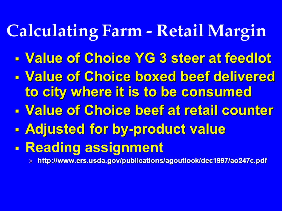 Calculating Farm - Retail Margin  Value of Choice YG 3 steer at feedlot  Value of Choice boxed beef delivered to city where it is to be consumed  Value of Choice beef at retail counter  Adjusted for by-product value   Reading assignment »http://www.ers.usda.gov/publications/agoutlook/dec1997/ao247c.pdf