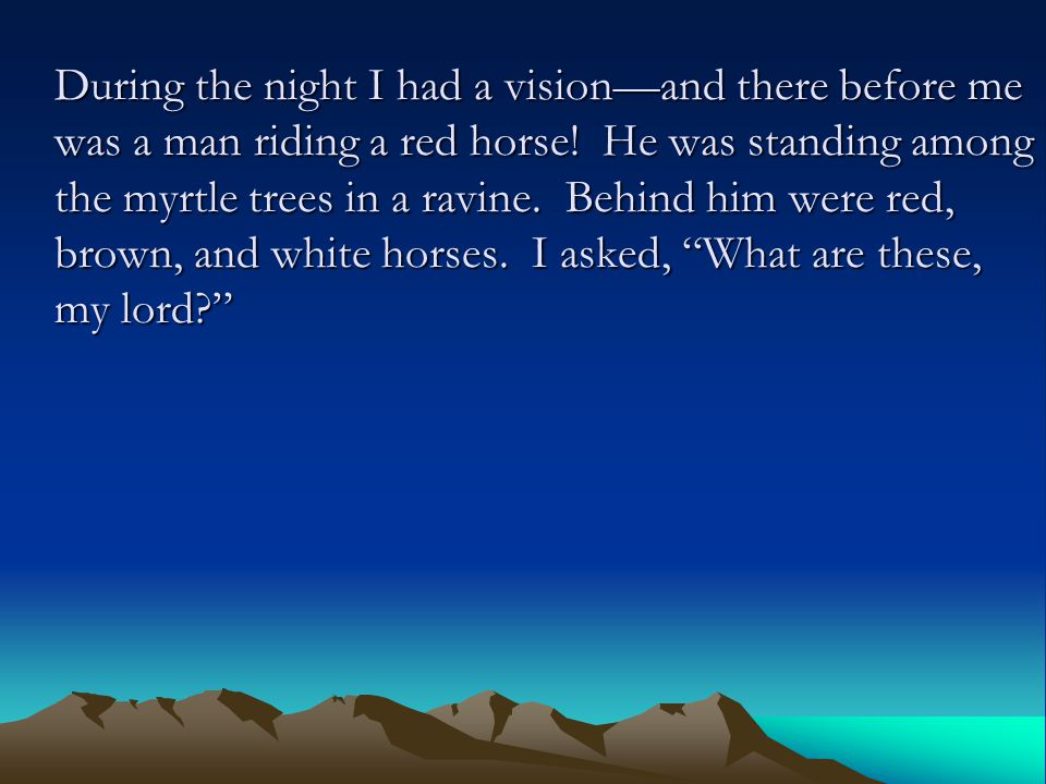 During the night I had a vision—and there before me was a man riding a red horse! He was standing among the myrtle trees in a ravine. Behind him were