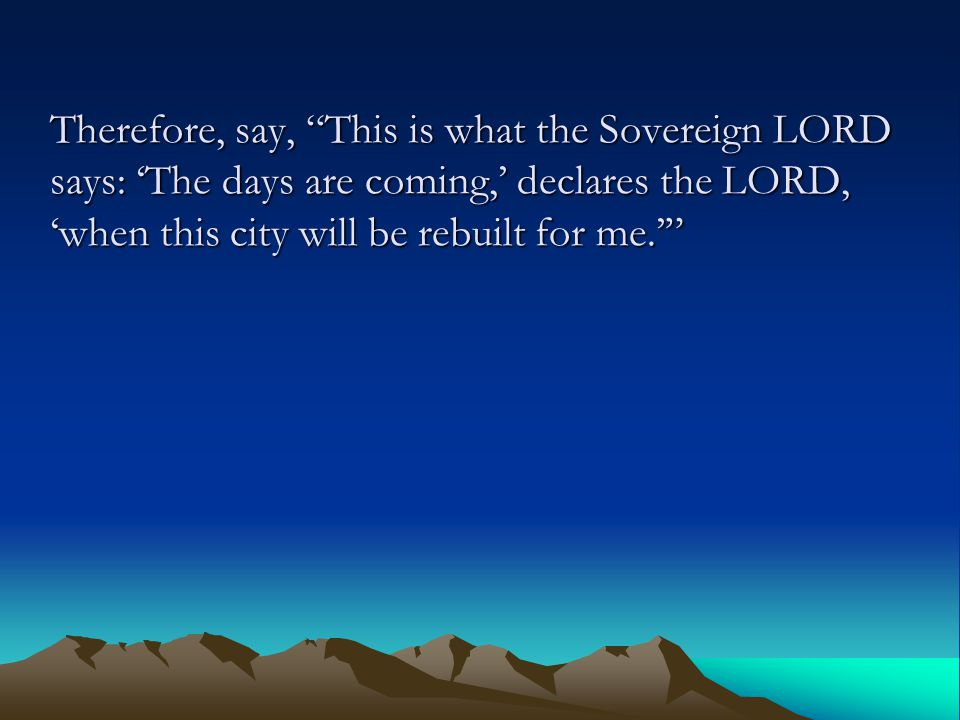 Therefore, say, This is what the Sovereign LORD says: 'The days are coming,' declares the LORD, 'when this city will be rebuilt for me.'