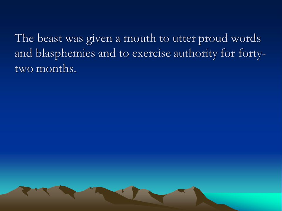 The beast was given a mouth to utter proud words and blasphemies and to exercise authority for forty- two months.