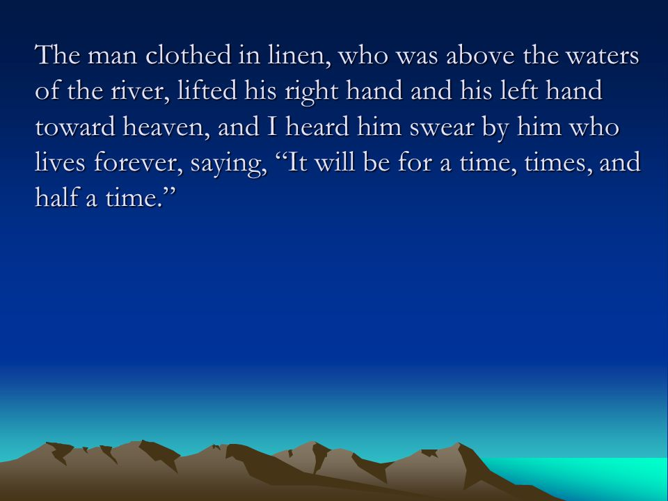 The man clothed in linen, who was above the waters of the river, lifted his right hand and his left hand toward heaven, and I heard him swear by him w