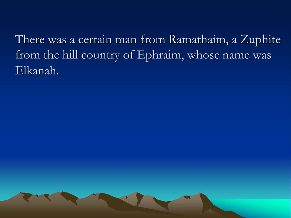 There was a certain man from Ramathaim, a Zuphite from the hill country of Ephraim, whose name was Elkanah.
