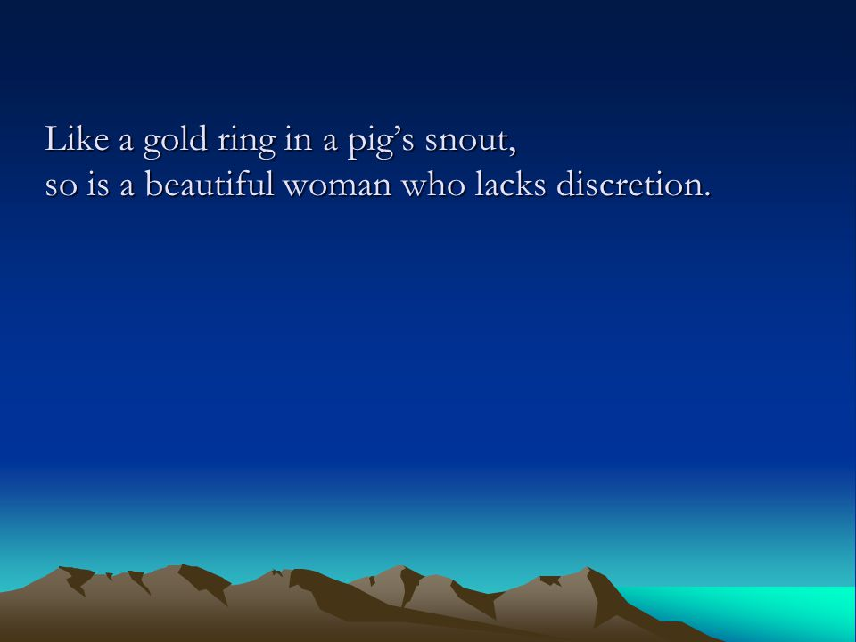 Like a gold ring in a pig's snout, so is a beautiful woman who lacks discretion.