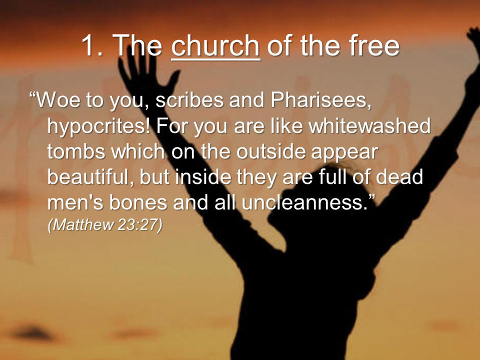 1. The church of the free Woe to you, scribes and Pharisees, hypocrites.