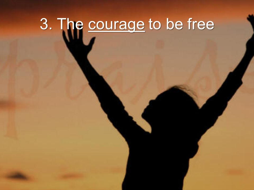 3. The courage to be free