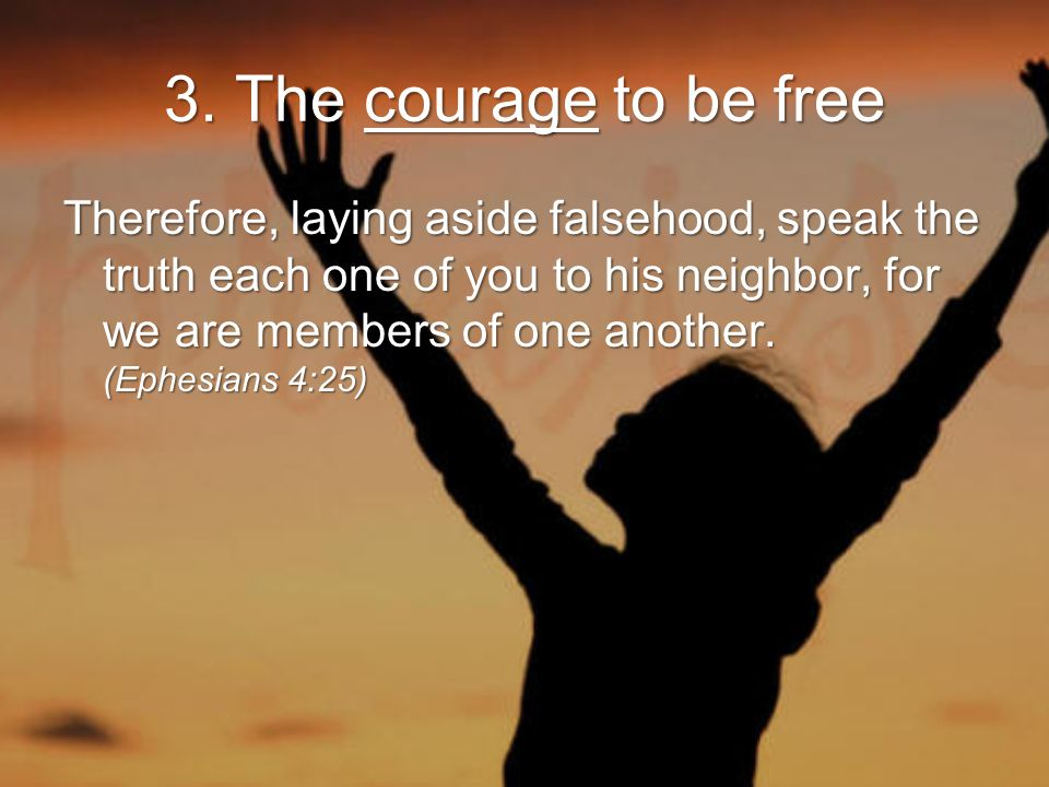 3. The courage to be free Therefore, laying aside falsehood, speak the truth each one of you to his neighbor, for we are members of one another. (Ephe