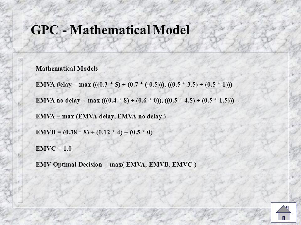 GPC - Mathematical Model Mathematical Models EMVA delay = max (((0.3 * 5) + (0.7 * (-0.5))), ((0.5 * 3.5) + (0.5 * 1))) EMVA no delay = max (((0.4 * 8) + (0.6 * 0)), ((0.5 * 4.5) + (0.5 * 1.5))) EMVA = max (EMVA delay, EMVA no delay ) EMVB = (0.38 * 8) + (0.12 * 4) + (0.5 * 0) EMVC = 1.0 EMV Optimal Decision = max( EMVA, EMVB, EMVC )