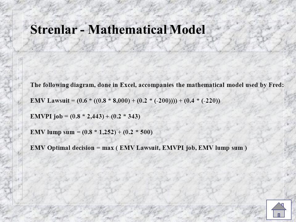 Strenlar - Mathematical Model The following diagram, done in Excel, accompanies the mathematical model used by Fred: EMV Lawsuit = (0.6 * ((0.8 * 8,000) + (0.2 * (-200)))) + (0.4 * (-220)) EMVPI job = (0.8 * 2,443) + (0.2 * 343) EMV lump sum = (0.8 * 1,252) + (0.2 * 500) EMV Optimal decision = max ( EMV Lawsuit, EMVPI job, EMV lump sum )