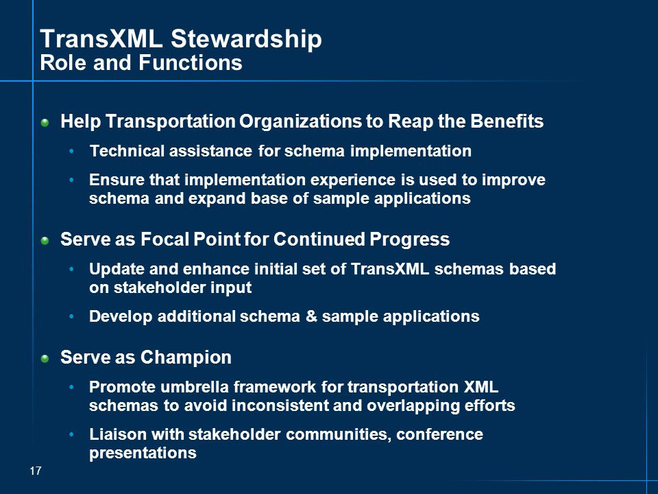 17 TransXML Stewardship Role and Functions Help Transportation Organizations to Reap the Benefits Technical assistance for schema implementation Ensure that implementation experience is used to improve schema and expand base of sample applications Serve as Focal Point for Continued Progress Update and enhance initial set of TransXML schemas based on stakeholder input Develop additional schema & sample applications Serve as Champion Promote umbrella framework for transportation XML schemas to avoid inconsistent and overlapping efforts Liaison with stakeholder communities, conference presentations