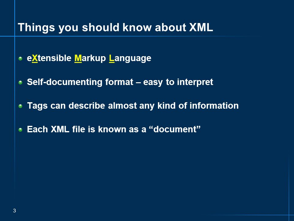 3 Things you should know about XML eXtensible Markup Language Self-documenting format – easy to interpret Tags can describe almost any kind of information Each XML file is known as a document