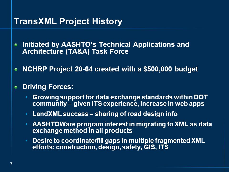 7 TransXML Project History Initiated by AASHTO's Technical Applications and Architecture (TA&A) Task Force NCHRP Project 20-64 created with a $500,000 budget Driving Forces: Growing support for data exchange standards within DOT community – given ITS experience, increase in web apps LandXML success – sharing of road design info AASHTOWare program interest in migrating to XML as data exchange method in all products Desire to coordinate/fill gaps in multiple fragmented XML efforts: construction, design, safety, GIS, ITS