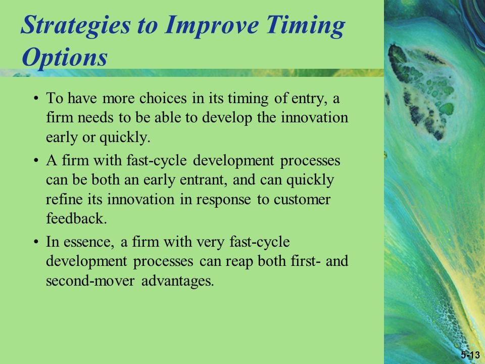 5-13 Strategies to Improve Timing Options To have more choices in its timing of entry, a firm needs to be able to develop the innovation early or quickly.