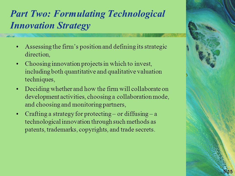 5-15 Part Two: Formulating Technological Innovation Strategy Assessing the firm's position and defining its strategic direction, Choosing innovation projects in which to invest, including both quantitative and qualitative valuation techniques, Deciding whether and how the firm will collaborate on development activities, choosing a collaboration mode, and choosing and monitoring partners, Crafting a strategy for protecting – or diffusing – a technological innovation through such methods as patents, trademarks, copyrights, and trade secrets.