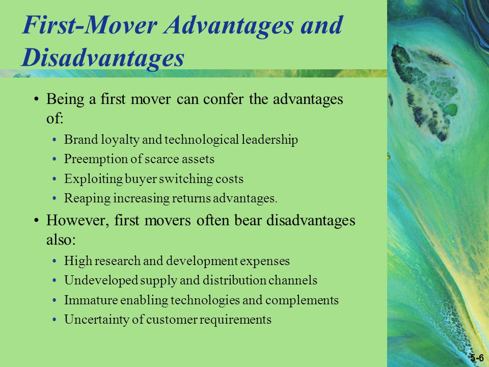 5-6 First-Mover Advantages and Disadvantages Being a first mover can confer the advantages of: Brand loyalty and technological leadership Preemption of scarce assets Exploiting buyer switching costs Reaping increasing returns advantages.