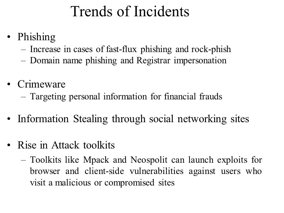 Trends of Incidents Phishing –Increase in cases of fast-flux phishing and rock-phish –Domain name phishing and Registrar impersonation Crimeware –Targ