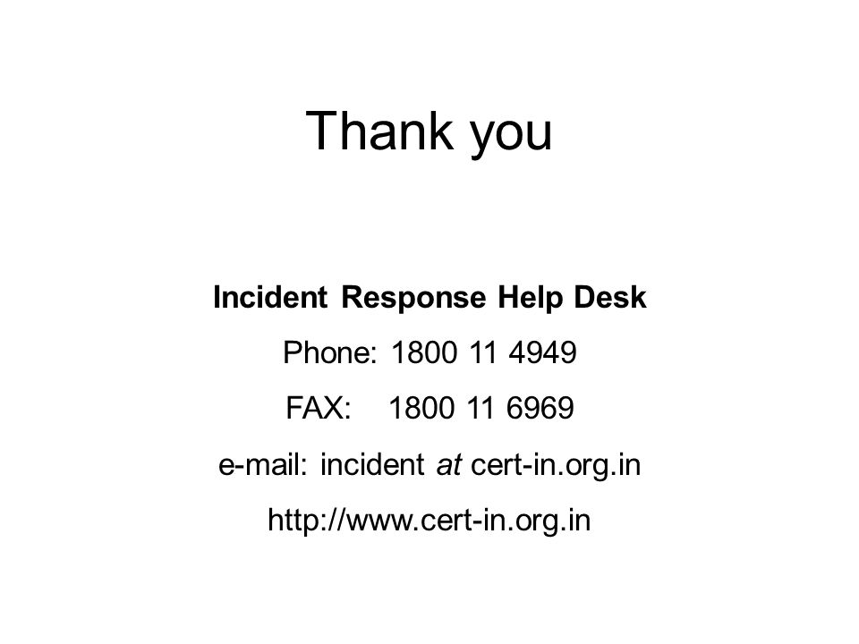 Thank you Incident Response Help Desk Phone: 1800 11 4949 FAX: 1800 11 6969 e-mail: incident at cert-in.org.in http://www.cert-in.org.in