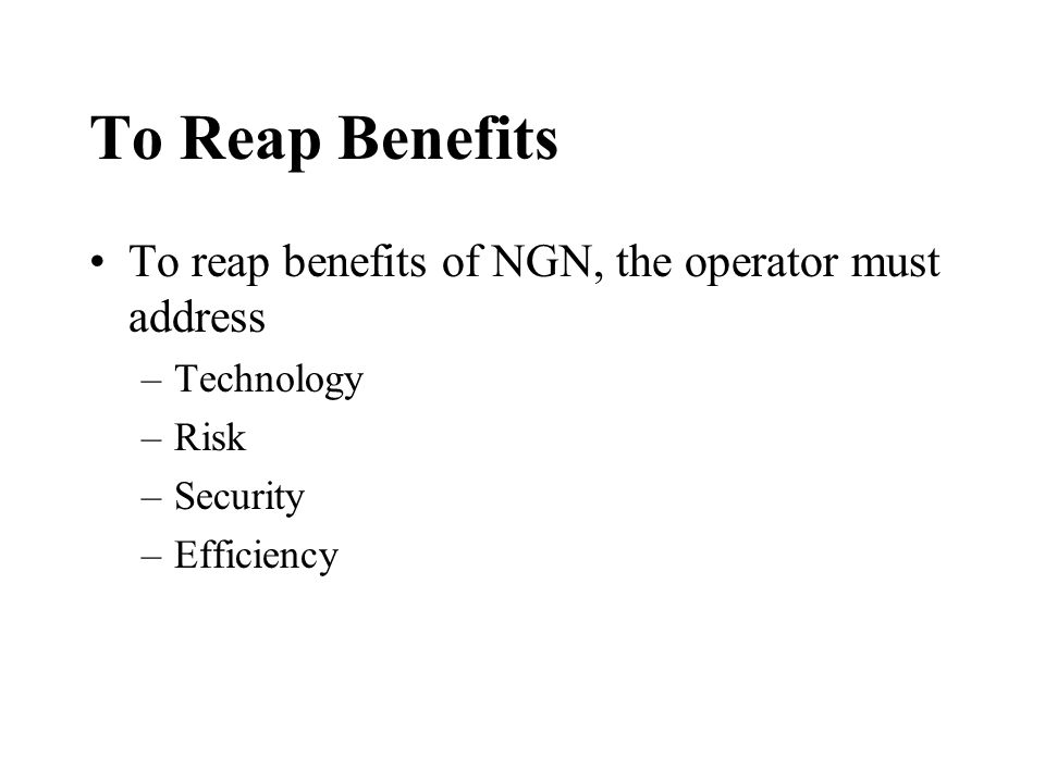 To Reap Benefits To reap benefits of NGN, the operator must address –Technology –Risk –Security –Efficiency