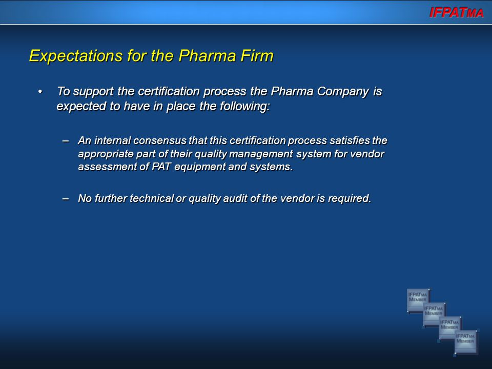 Expectations for the Pharma Firm To support the certification process the Pharma Company is expected to have in place the following:To support the certification process the Pharma Company is expected to have in place the following: –An internal consensus that this certification process satisfies the appropriate part of their quality management system for vendor assessment of PAT equipment and systems.