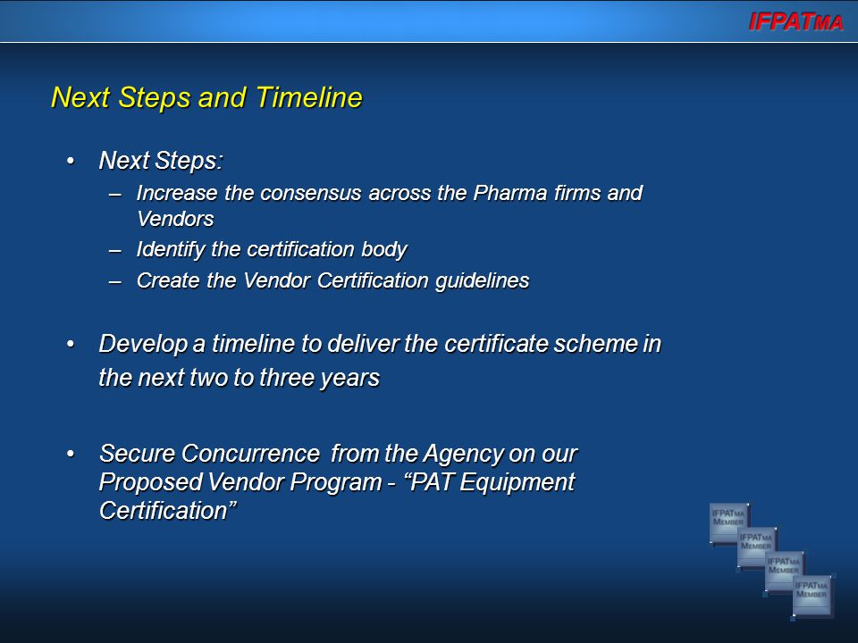 Next Steps and Timeline Next Steps:Next Steps: –Increase the consensus across the Pharma firms and Vendors –Identify the certification body –Create the Vendor Certification guidelines Develop a timeline to deliver the certificate scheme in the next two to three yearsDevelop a timeline to deliver the certificate scheme in the next two to three years Secure Concurrence from the Agency on our Proposed Vendor Program - PAT Equipment Certification Secure Concurrence from the Agency on our Proposed Vendor Program - PAT Equipment Certification