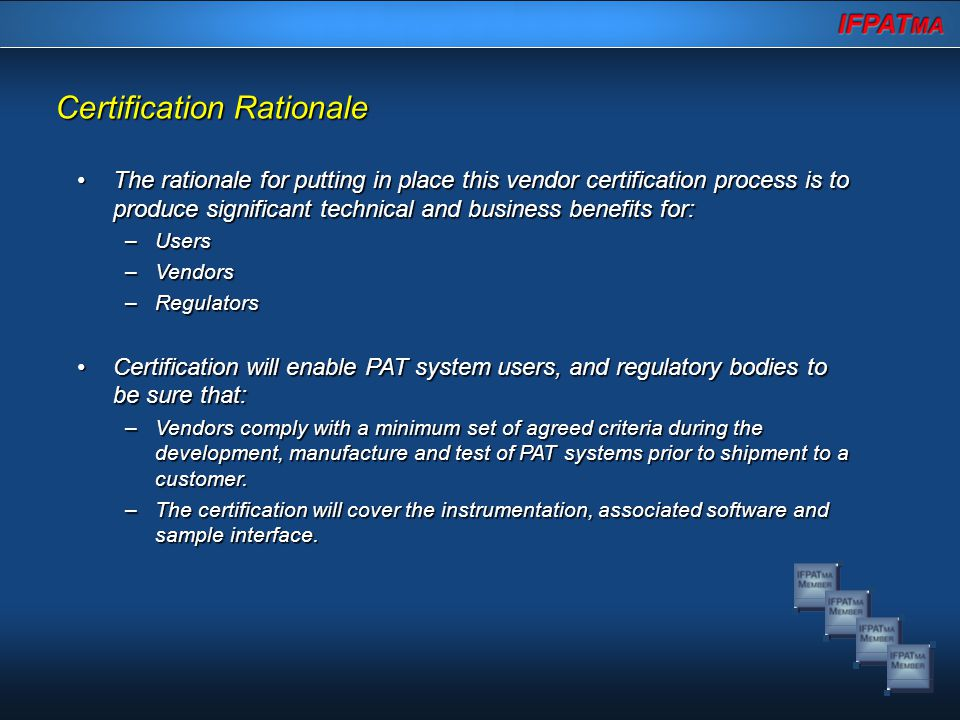 The rationale for putting in place this vendor certification process is to produce significant technical and business benefits for:The rationale for putting in place this vendor certification process is to produce significant technical and business benefits for: –Users –Vendors –Regulators Certification will enable PAT system users, and regulatory bodies to be sure that:Certification will enable PAT system users, and regulatory bodies to be sure that: –Vendors comply with a minimum set of agreed criteria during the development, manufacture and test of PAT systems prior to shipment to a customer.
