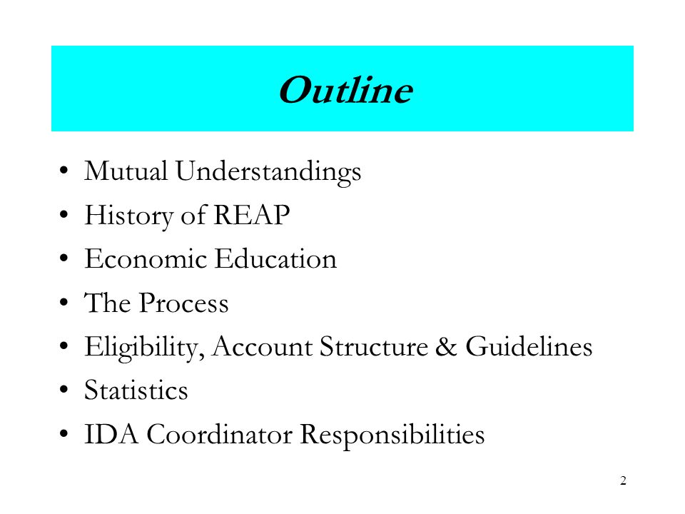 2 Outline Mutual Understandings History of REAP Economic Education The Process Eligibility, Account Structure & Guidelines Statistics IDA Coordinator Responsibilities