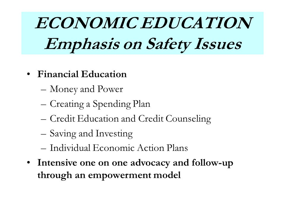 7 ECONOMIC EDUCATION Emphasis on Safety Issues Financial Education –Money and Power –Creating a Spending Plan –Credit Education and Credit Counseling –Saving and Investing –Individual Economic Action Plans Intensive one on one advocacy and follow-up through an empowerment model