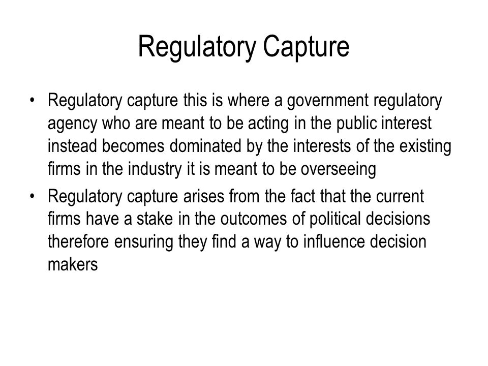 Regulatory Capture Regulatory capture this is where a government regulatory agency who are meant to be acting in the public interest instead becomes d