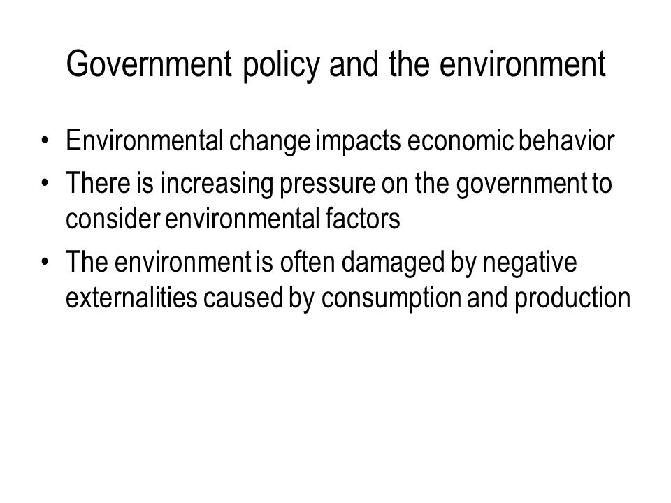Government policy and the environment Environmental change impacts economic behavior There is increasing pressure on the government to consider enviro