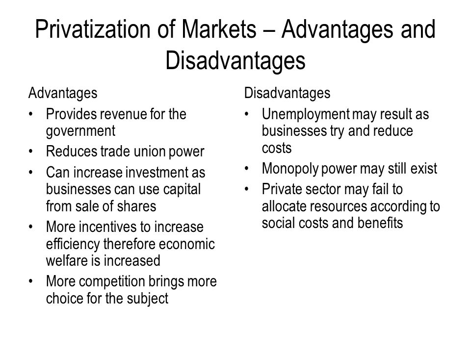 Privatization of Markets – Advantages and Disadvantages Advantages Provides revenue for the government Reduces trade union power Can increase investme