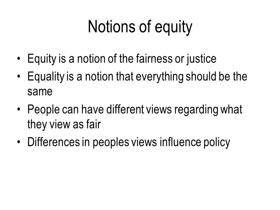 Notions of equity Equity is a notion of the fairness or justice Equality is a notion that everything should be the same People can have different view