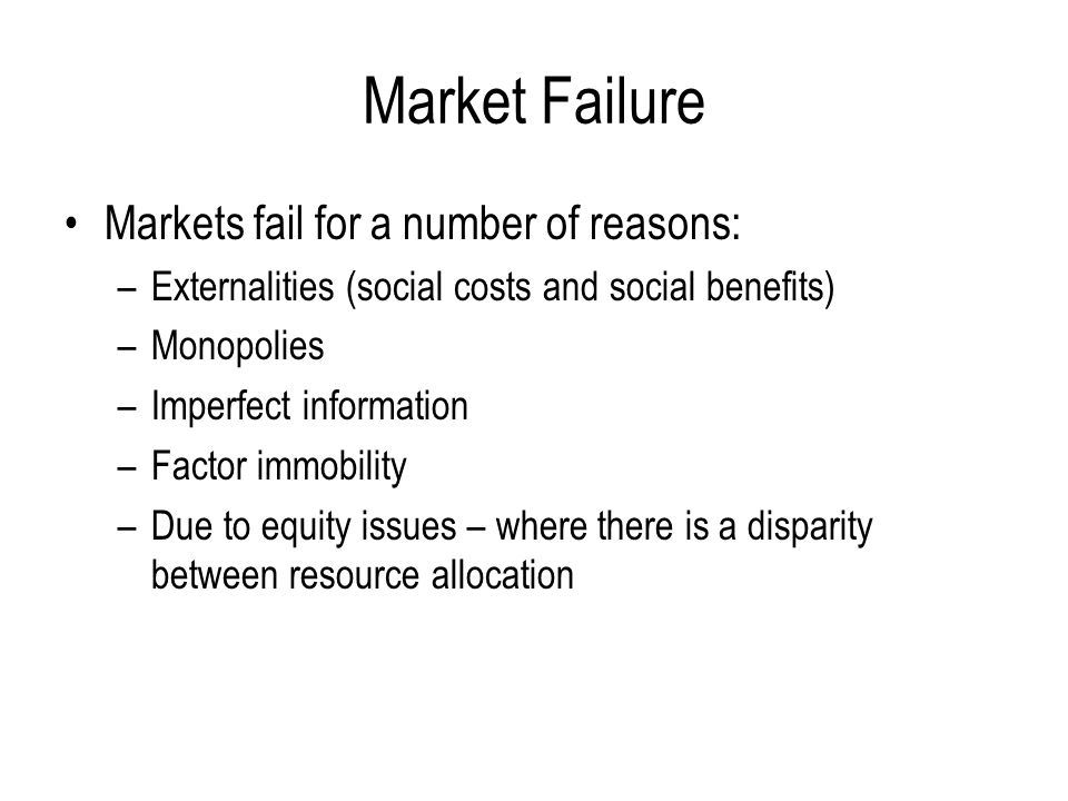 Market Failure Markets fail for a number of reasons: –Externalities (social costs and social benefits) –Monopolies –Imperfect information –Factor immo
