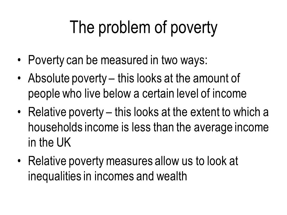 The problem of poverty Poverty can be measured in two ways: Absolute poverty – this looks at the amount of people who live below a certain level of in