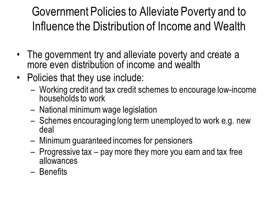 Government Policies to Alleviate Poverty and to Influence the Distribution of Income and Wealth The government try and alleviate poverty and create a