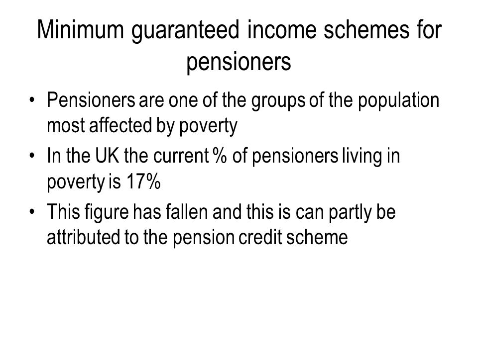 Minimum guaranteed income schemes for pensioners Pensioners are one of the groups of the population most affected by poverty In the UK the current % o