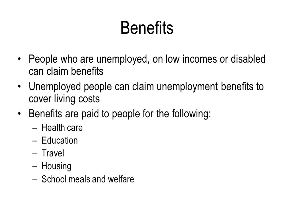Benefits People who are unemployed, on low incomes or disabled can claim benefits Unemployed people can claim unemployment benefits to cover living co