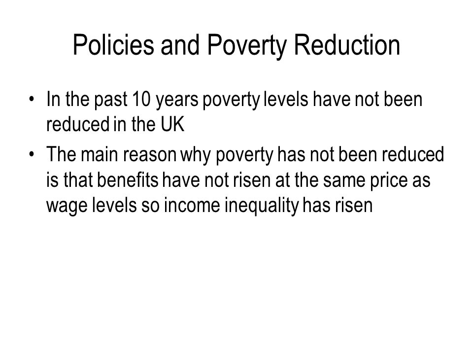 Policies and Poverty Reduction In the past 10 years poverty levels have not been reduced in the UK The main reason why poverty has not been reduced is