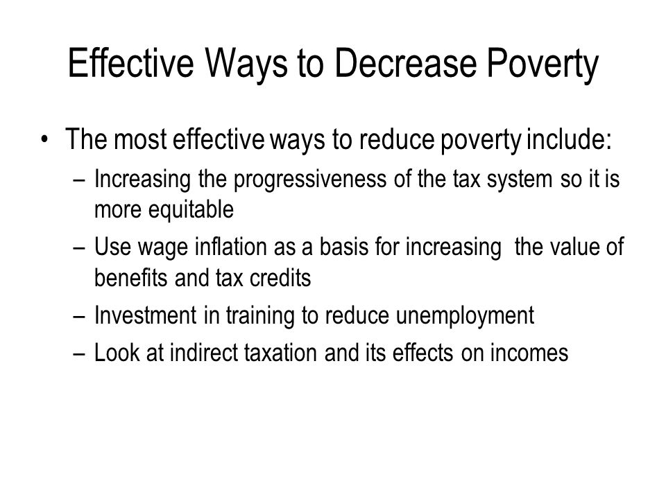 Effective Ways to Decrease Poverty The most effective ways to reduce poverty include: –Increasing the progressiveness of the tax system so it is more