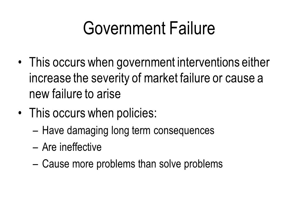 Government Failure This occurs when government interventions either increase the severity of market failure or cause a new failure to arise This occur