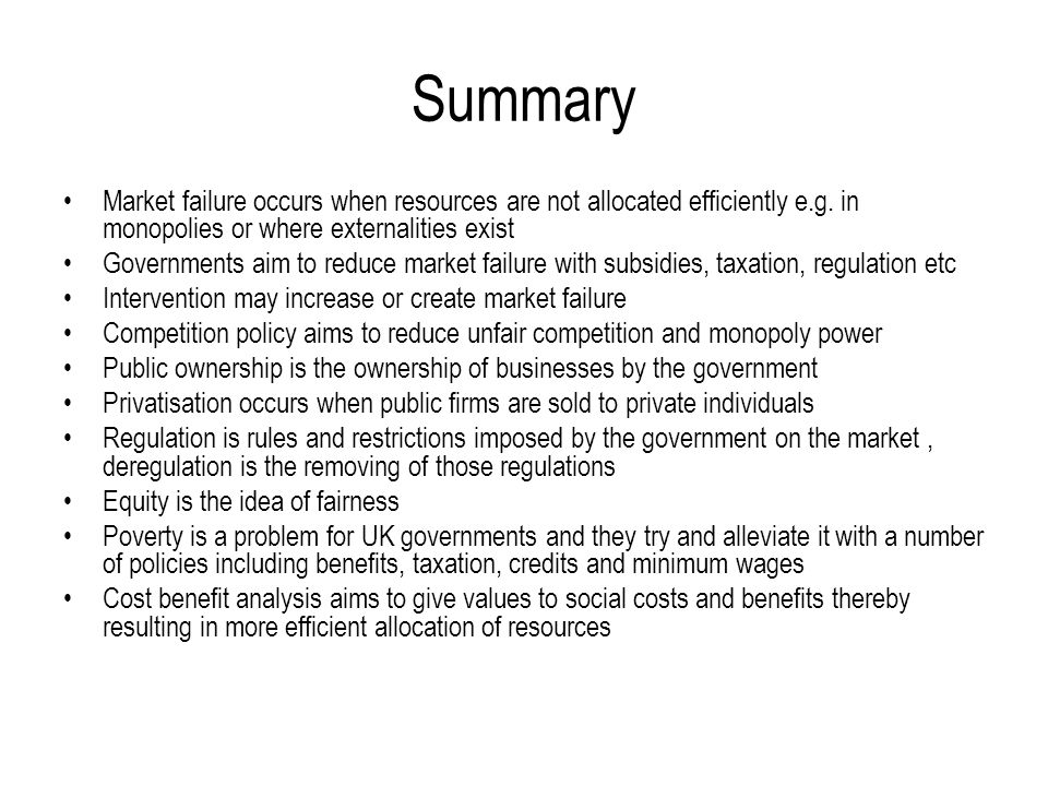 Summary Market failure occurs when resources are not allocated efficiently e.g. in monopolies or where externalities exist Governments aim to reduce m