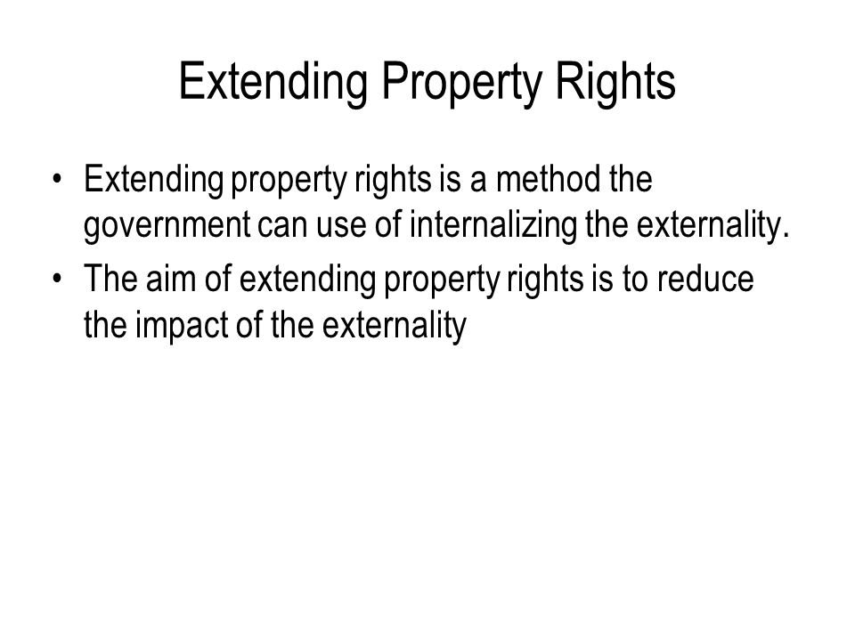 Extending Property Rights Extending property rights is a method the government can use of internalizing the externality. The aim of extending property