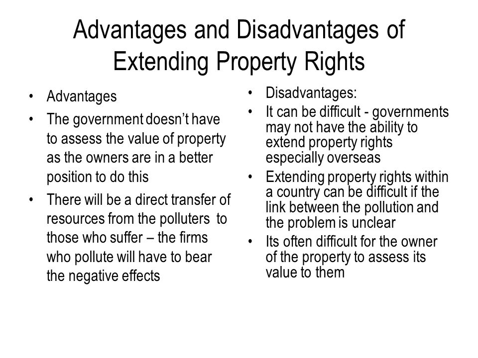 Advantages and Disadvantages of Extending Property Rights Advantages The government doesn't have to assess the value of property as the owners are in