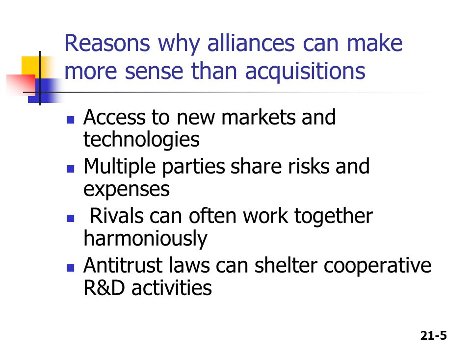 21-5 Reasons why alliances can make more sense than acquisitions Access to new markets and technologies Multiple parties share risks and expenses Rivals can often work together harmoniously Antitrust laws can shelter cooperative R&D activities