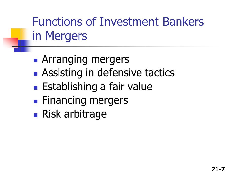 21-7 Functions of Investment Bankers in Mergers Arranging mergers Assisting in defensive tactics Establishing a fair value Financing mergers Risk arbitrage