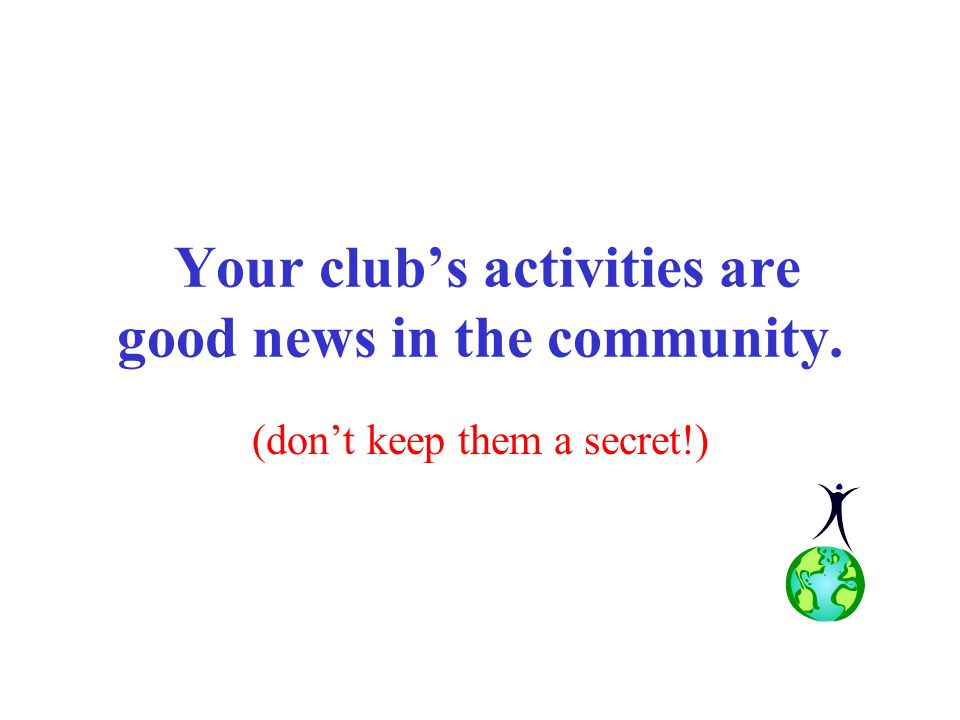 Your club's activities are good news in the community. (don't keep them a secret!)