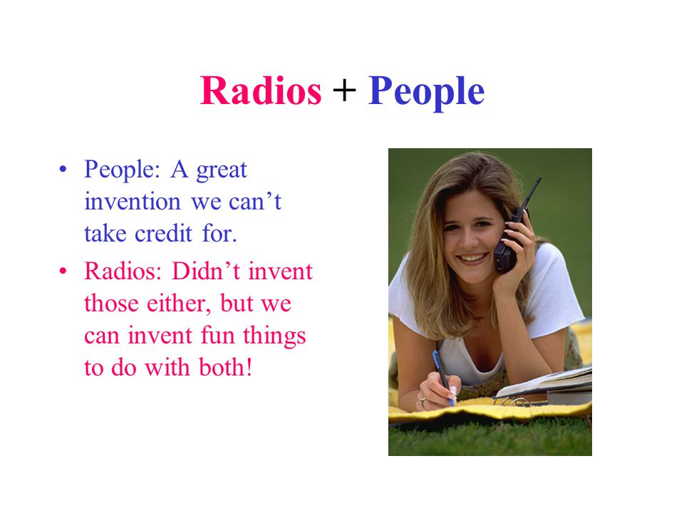 Radios + People People: A great invention we can't take credit for.