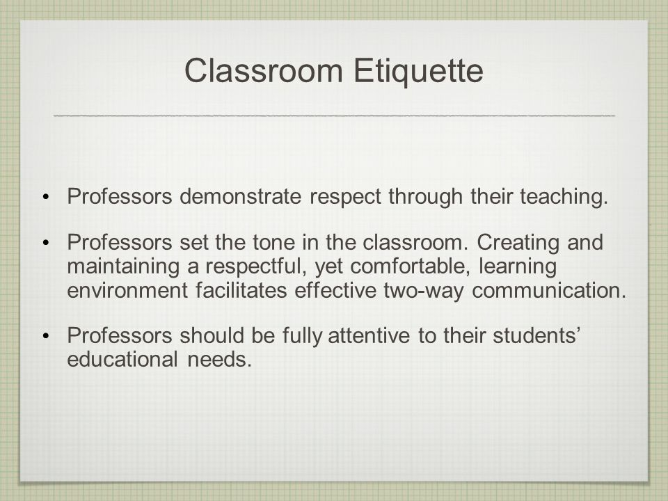 Classroom Etiquette Professors demonstrate respect through their teaching. Professors set the tone in the classroom. Creating and maintaining a respec