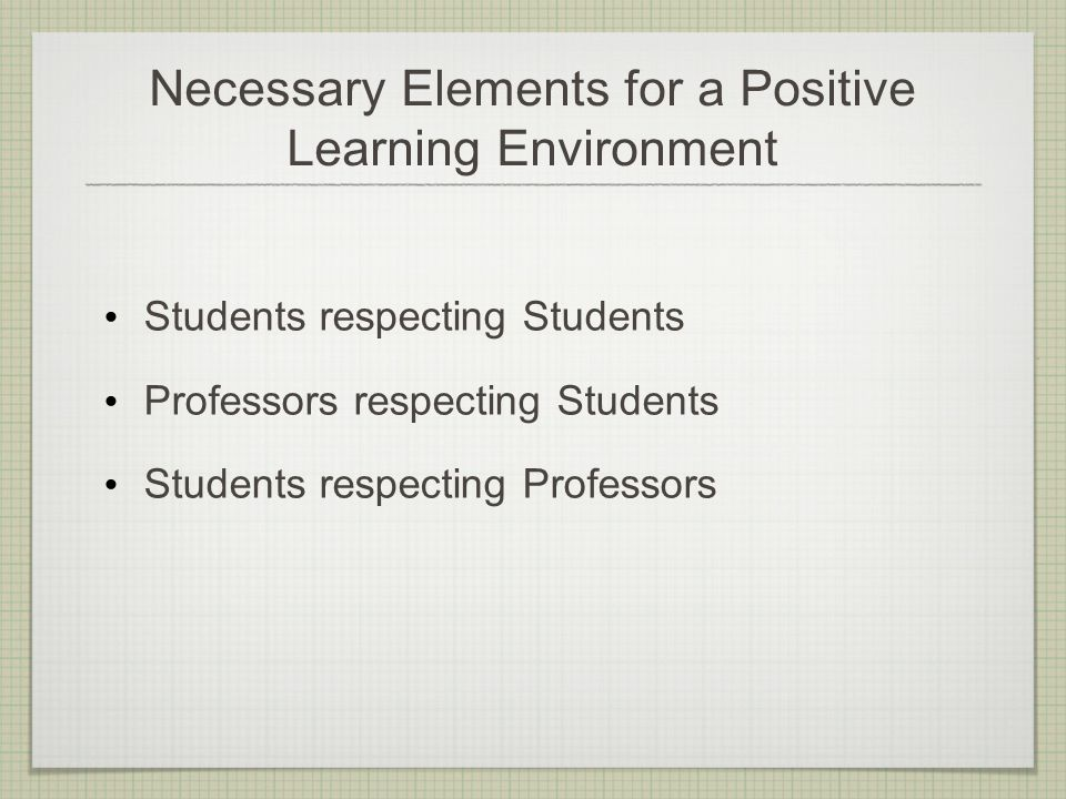 Necessary Elements for a Positive Learning Environment Students respecting Students Professors respecting Students Students respecting Professors