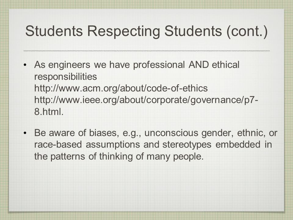 Students Respecting Students (cont.) As engineers we have professional AND ethical responsibilities http://www.acm.org/about/code-of-ethics http://www.ieee.org/about/corporate/governance/p7- 8.html.