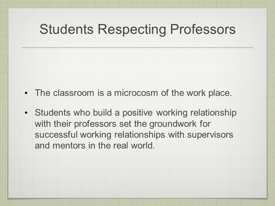 Students Respecting Professors The classroom is a microcosm of the work place.